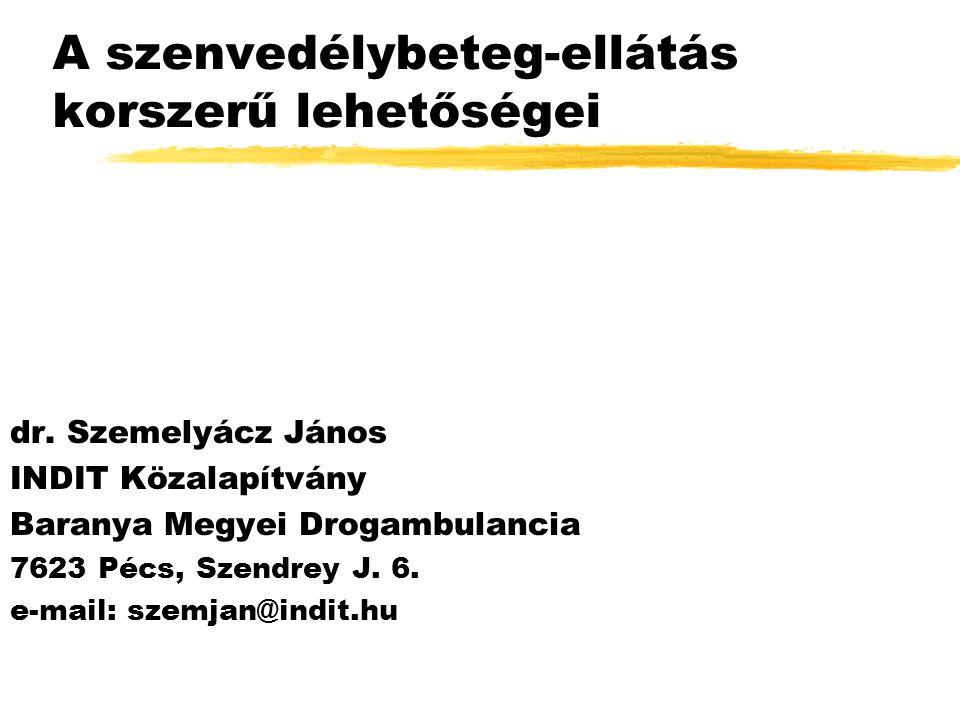 A szenvedélybeteg-ellátás korszerű lehetőségei dr. Szemelyácz János INDIT Közalapítvány Baranya Megyei Drogambulancia 7623 Pécs, Szendrey J. 6. e-mail
