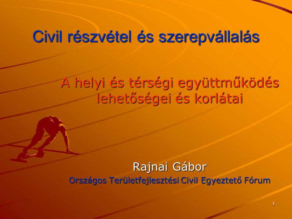 1 Civil részvétel és szerepvállalás A helyi és térségi együttműködés lehetőségei és korlátai Rajnai Gábor Országos Területfejlesztési Civil Egyeztető