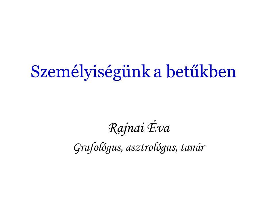 Személyiségünk a betűkben Rajnai Éva Grafológus, asztrológus, tanár