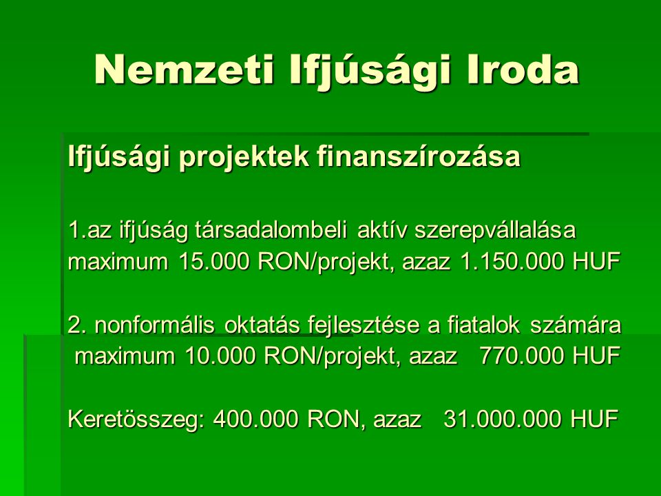 Nemzeti Ifjúsági Iroda Ifjúsági projektek finanszírozása 1.az ifjúság társadalombeli aktív szerepvállalása maximum 15.000 RON/projekt, azaz 1.150.000 HUF 2.