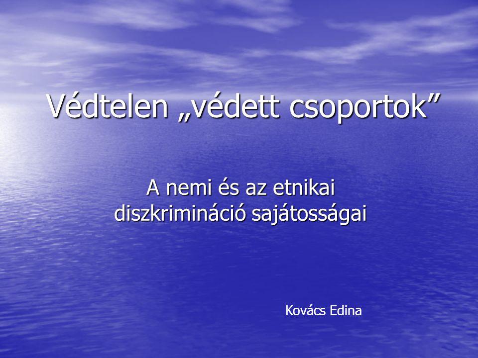 """Védtelen """"védett csoportok"""" A nemi és az etnikai diszkrimináció sajátosságai Kovács Edina"""