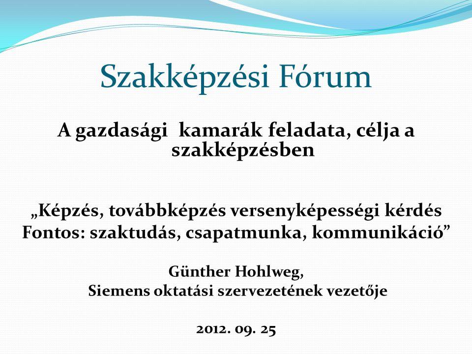"""Szakképzési Fórum A gazdasági kamarák feladata, célja a szakképzésben """"Képzés, továbbképzés versenyképességi kérdés Fontos: szaktudás, csapatmunka, kommunikáció Günther Hohlweg, Siemens oktatási szervezetének vezetője 2012."""