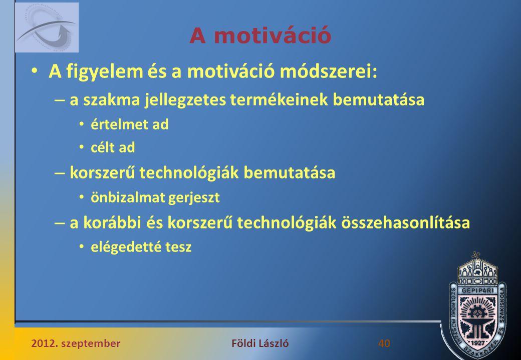 A motiváció A figyelem és a motiváció módszerei: – a szakma jellegzetes termékeinek bemutatása értelmet ad célt ad – korszerű technológiák bemutatása önbizalmat gerjeszt – a korábbi és korszerű technológiák összehasonlítása elégedetté tesz 2012.