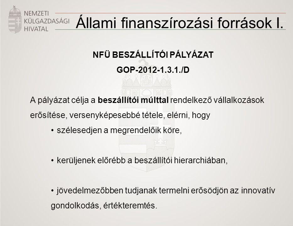 Állami finanszírozási források I. NFÜ BESZÁLLÍTÓI PÁLYÁZAT GOP-2012-1.3.1./D A pályázat célja a beszállítói múlttal rendelkező vállalkozások erősítése