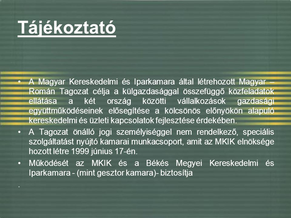 Tájékoztató A Magyar Kereskedelmi és Iparkamara által létrehozott Magyar – Román Tagozat célja a külgazdasággal összefüggő közfeladatok ellátása a két