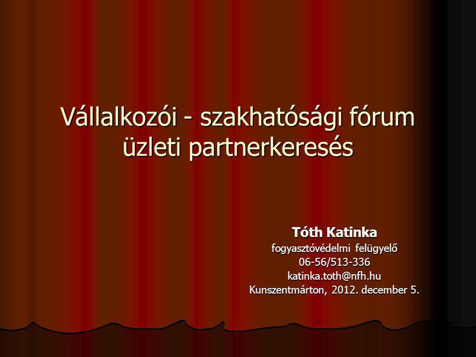 Vállalkozói - szakhatósági fórum üzleti partnerkeresés Tóth Katinka fogyasztóvédelmi felügyelő 06-56/513-336katinka.toth@nfh.hu Kunszentmárton, 2012.