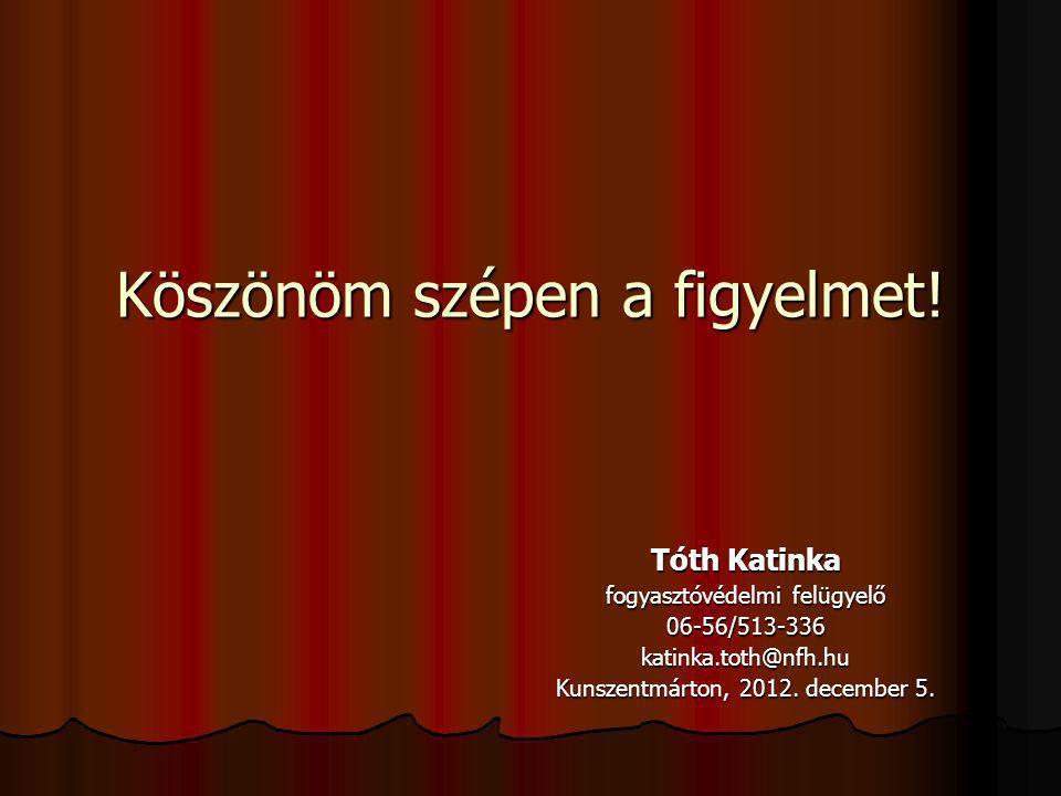 Köszönöm szépen a figyelmet! Tóth Katinka fogyasztóvédelmi felügyelő 06-56/513-336katinka.toth@nfh.hu Kunszentmárton, 2012. december 5.