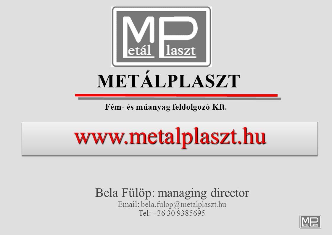 METÁLPLASZT Fém- és műanyag feldolgozó Kft. Bela Fülöp: managing director Email: bela.fulop@metalplaszt.hubela.fulop@metalplaszt.hu Tel: +36 30 938569