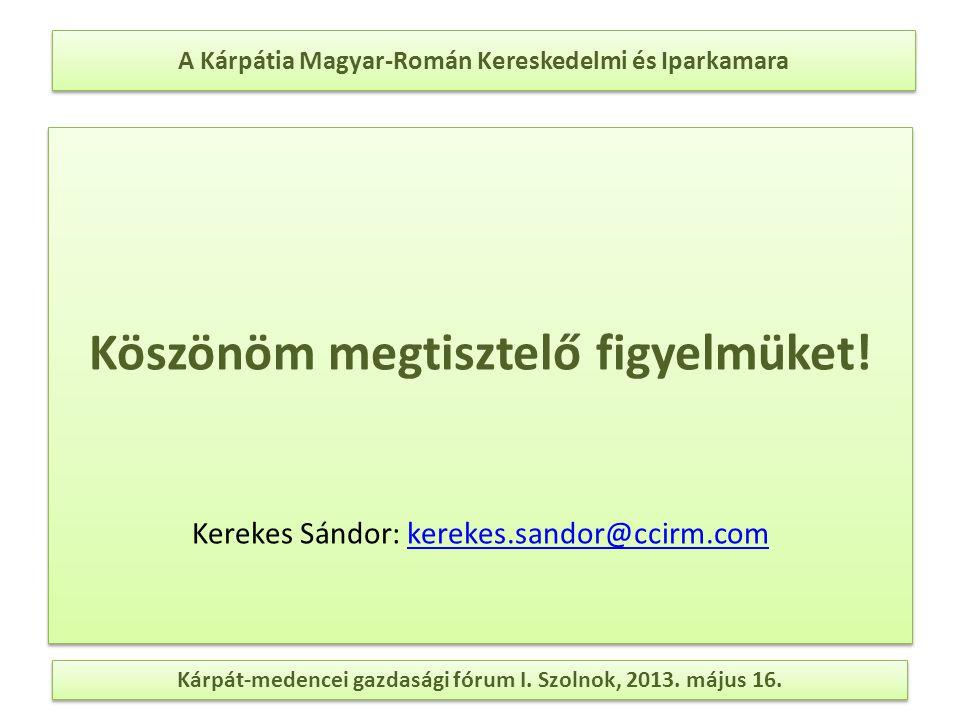 A Kárpátia Magyar-Román Kereskedelmi és Iparkamara Köszönöm megtisztelő figyelmüket! Kerekes Sándor: kerekes.sandor@ccirm.comkerekes.sandor@ccirm.com