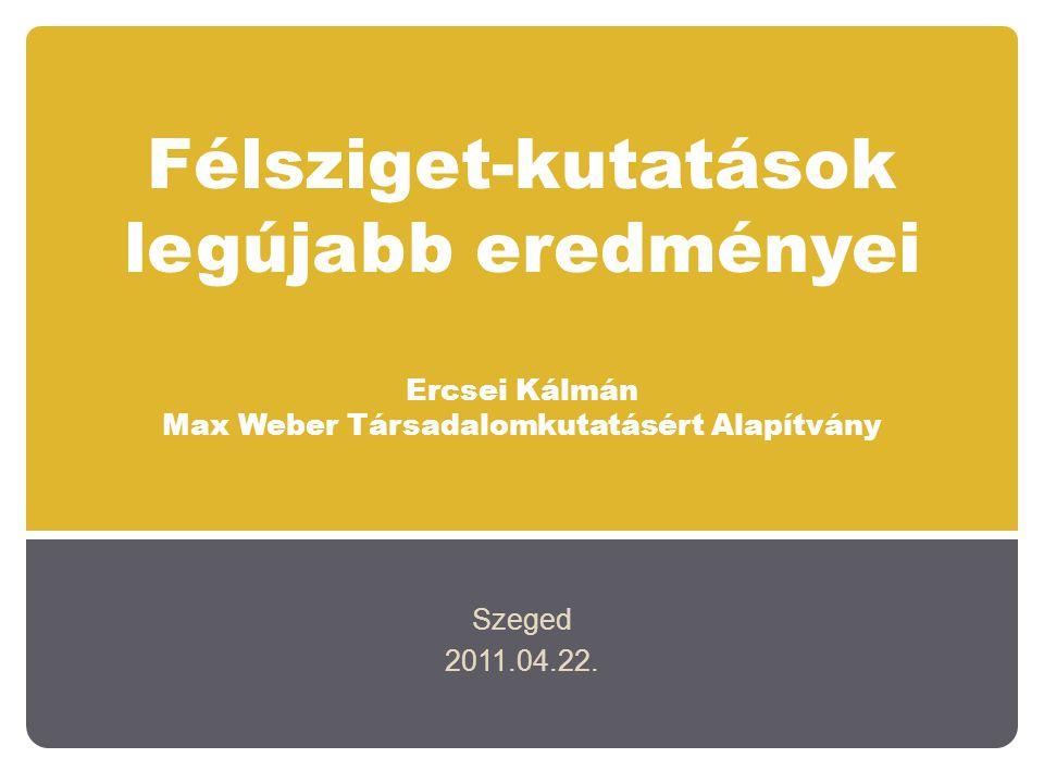 Félsziget-kutatások legújabb eredményei Ercsei Kálmán Max Weber Társadalomkutatásért Alapítvány Szeged 2011.04.22.