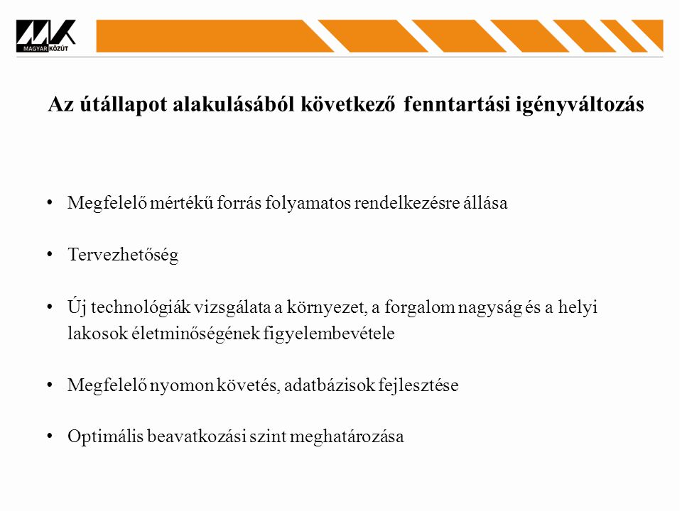 Az útállapot alakulásából következő fenntartási igényváltozás Megfelelő mértékű forrás folyamatos rendelkezésre állása Tervezhetőség Új technológiák vizsgálata a környezet, a forgalom nagyság és a helyi lakosok életminőségének figyelembevétele Megfelelő nyomon követés, adatbázisok fejlesztése Optimális beavatkozási szint meghatározása