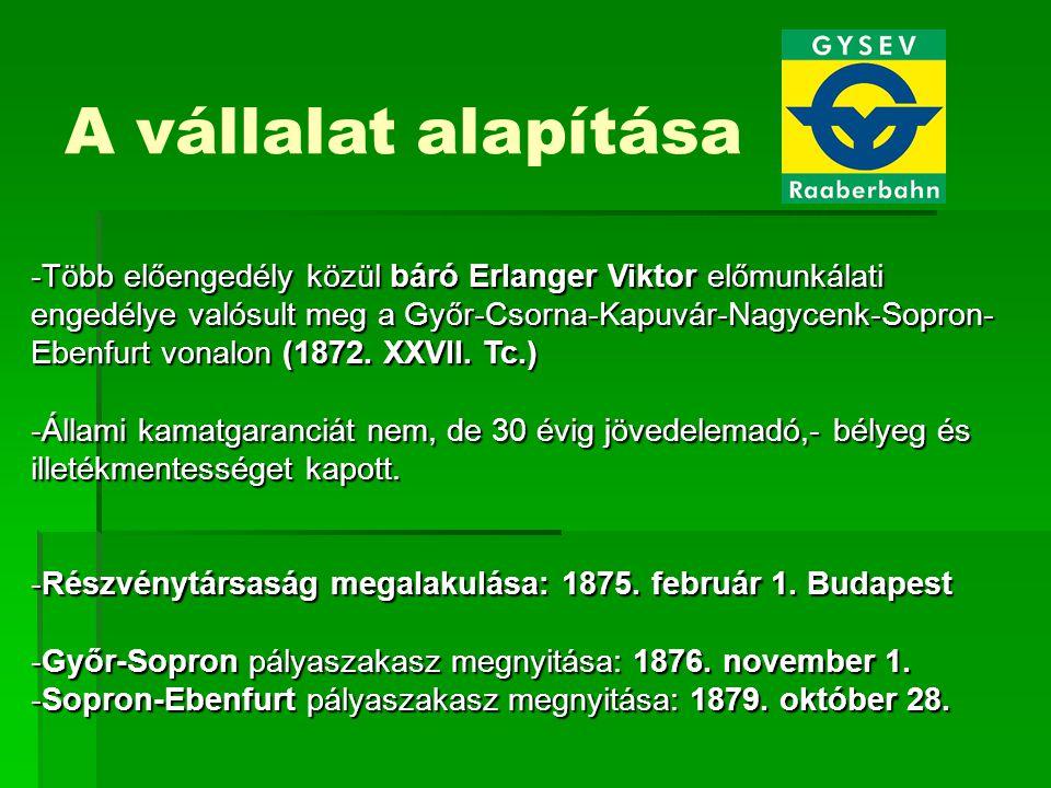 A vállalat alapítása -Több előengedély közül báró Erlanger Viktor előmunkálati engedélye valósult meg a Győr-Csorna-Kapuvár-Nagycenk-Sopron- Ebenfurt vonalon (1872.