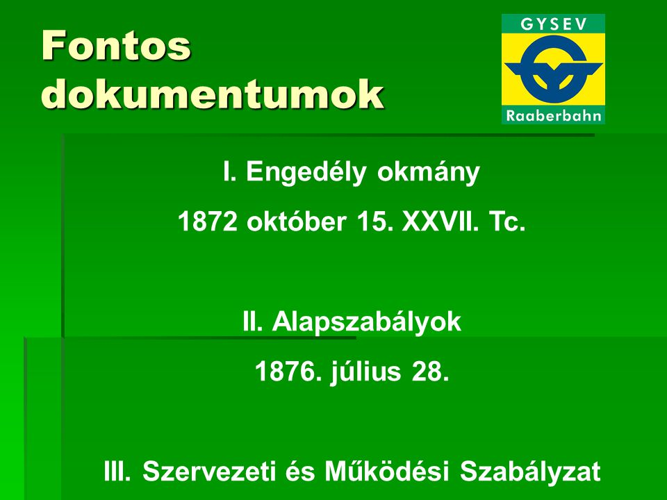 I. Engedély okmány 1872 október 15. XXVII. Tc. II. Alapszabályok 1876. július 28. III. Szervezeti és Működési Szabályzat Fontos dokumentumok