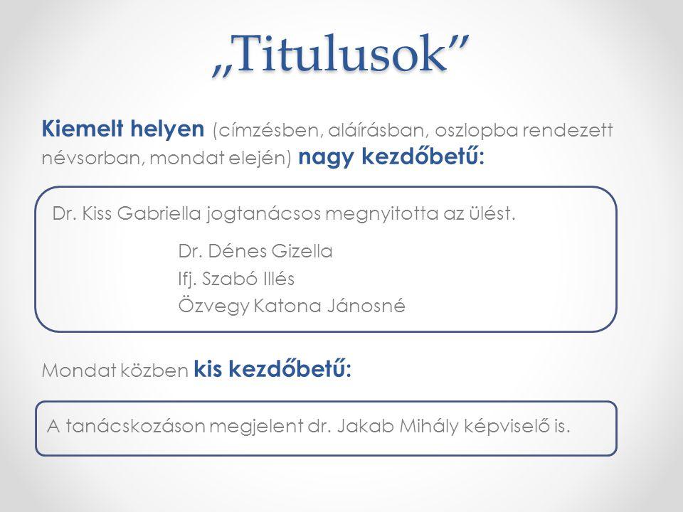 """""""Titulusok"""" Kiemelt helyen (címzésben, aláírásban, oszlopba rendezett névsorban, mondat elején) nagy kezdőbetű: Dr. Kiss Gabriella jogtanácsos megnyi"""