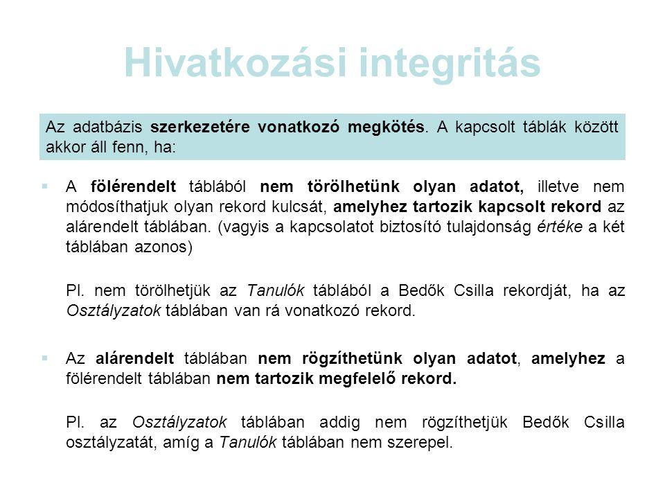 Hivatkozási integritás  A fölérendelt táblából nem törölhetünk olyan adatot, illetve nem módosíthatjuk olyan rekord kulcsát, amelyhez tartozik kapcsolt rekord az alárendelt táblában.