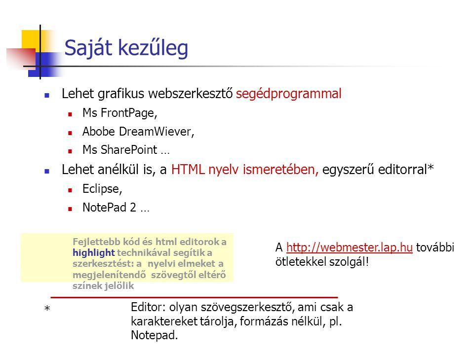 Saját kezűleg Lehet grafikus webszerkesztő segédprogrammal Ms FrontPage, Abobe DreamWiever, Ms SharePoint … Lehet anélkül is, a HTML nyelv ismeretében, egyszerű editorral* Eclipse, NotePad 2 … A http://webmester.lap.hu további ötletekkel szolgál!http://webmester.lap.hu Fejlettebb kód és html editorok a highlight technikával segítik a szerkesztést: a nyelvi elmeket a megjelenítendő szövegtől eltérő színek jelölik Editor: olyan szövegszerkesztő, ami csak a karaktereket tárolja, formázás nélkül, pl.