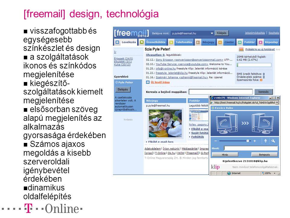 [freemail] design, technológia visszafogottabb és egységesebb színkészlet és design a szolgáltatások ikonos és színkódos megjelenítése kiegészítő- szolgáltatások kiemelt megjelenítése elsősorban szöveg alapú megjelenítés az alkalmazás gyorsasága érdekében Számos ajaxos megoldás a kisebb szerveroldali igénybevétel érdekében dinamikus oldalfelépítés