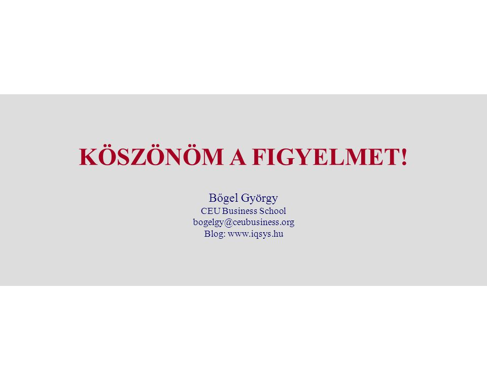 KÖSZÖNÖM A FIGYELMET! Bőgel György CEU Business School bogelgy@ceubusiness.org Blog: www.iqsys.hu