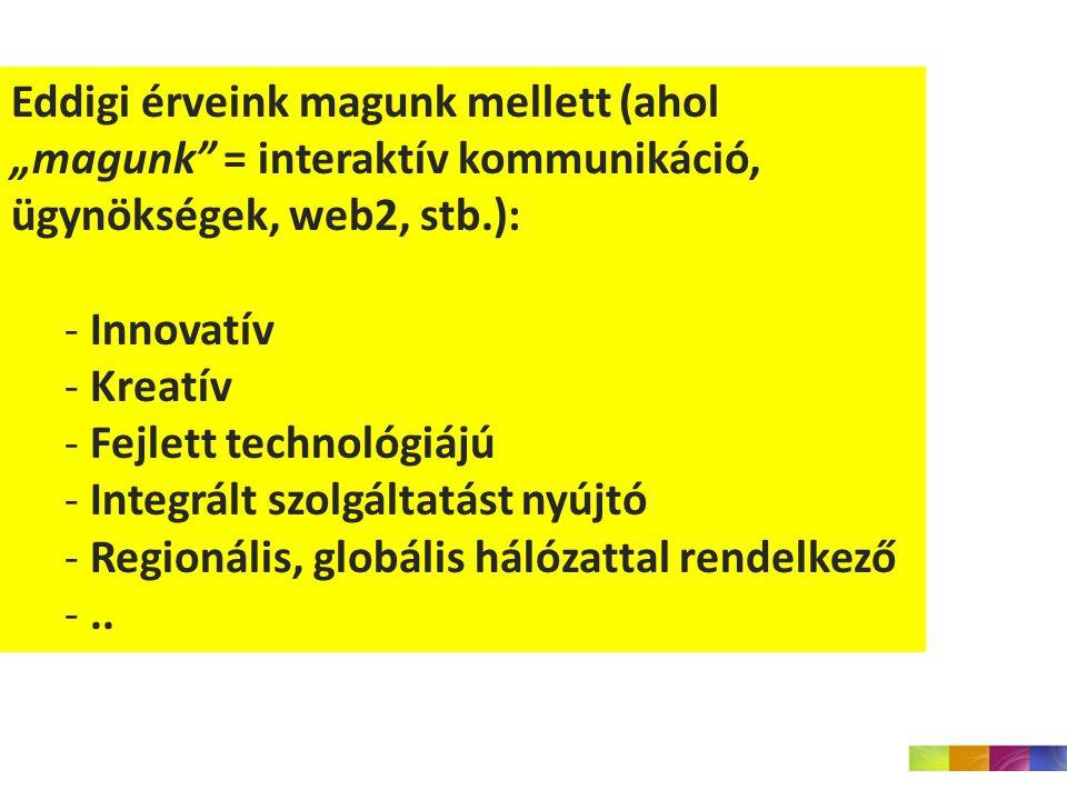 """Eddigi érveink magunk mellett (ahol """"magunk = interaktív kommunikáció, ügynökségek, web2, stb.): - Innovatív - Kreatív - Fejlett technológiájú - Integrált szolgáltatást nyújtó - Regionális, globális hálózattal rendelkező -.."""