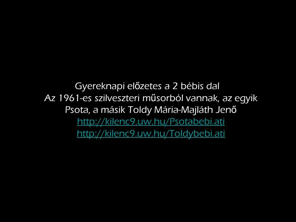 Gyereknapi el ő zetes a 2 bébis dal Az 1961-es szilveszteri m ű sorból vannak, az egyik Psota, a másik Toldy Mária-Majláth Jen ő http://kilenc9.uw.hu/Psotabebi.ati http://kilenc9.uw.hu/Toldybebi.ati http://kilenc9.uw.hu/Psotabebi.ati http://kilenc9.uw.hu/Toldybebi.ati