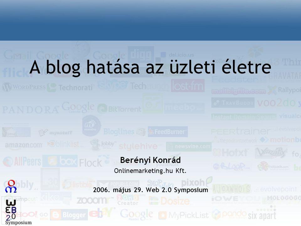 A blog hatása az üzleti életre Berényi Konrád Onlinemarketing.hu Kft. 2006. május 29. Web 2.0 Symposium