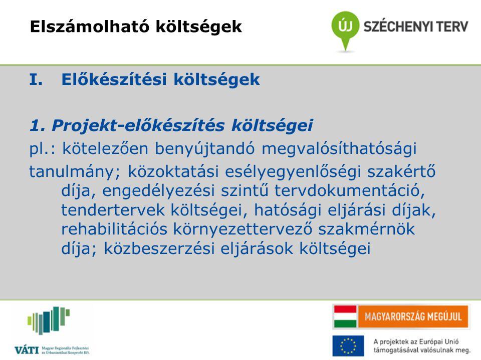 Elszámolható költségek I.Előkészítési költségek 1. Projekt-előkészítés költségei pl.: kötelezően benyújtandó megvalósíthatósági tanulmány; közoktatási