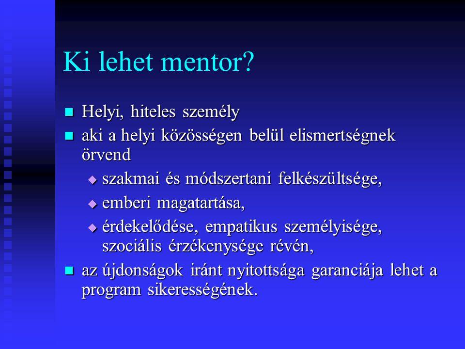 Ki lehet mentor? Helyi, hiteles személy Helyi, hiteles személy aki a helyi közösségen belül elismertségnek örvend aki a helyi közösségen belül elismer