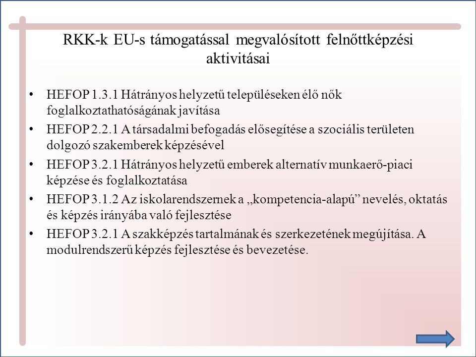 """RKK-k EU-s támogatással megvalósított felnőttképzési aktivitásai HEFOP 1.3.1 Hátrányos helyzetű településeken élő nők foglalkoztathatóságának javítása HEFOP 2.2.1 A társadalmi befogadás elősegítése a szociális területen dolgozó szakemberek képzésével HEFOP 3.2.1 Hátrányos helyzetű emberek alternatív munkaerő-piaci képzése és foglalkoztatása HEFOP 3.1.2 Az iskolarendszernek a """"kompetencia-alapú nevelés, oktatás és képzés irányába való fejlesztése HEFOP 3.2.1 A szakképzés tartalmának és szerkezetének megújítása."""