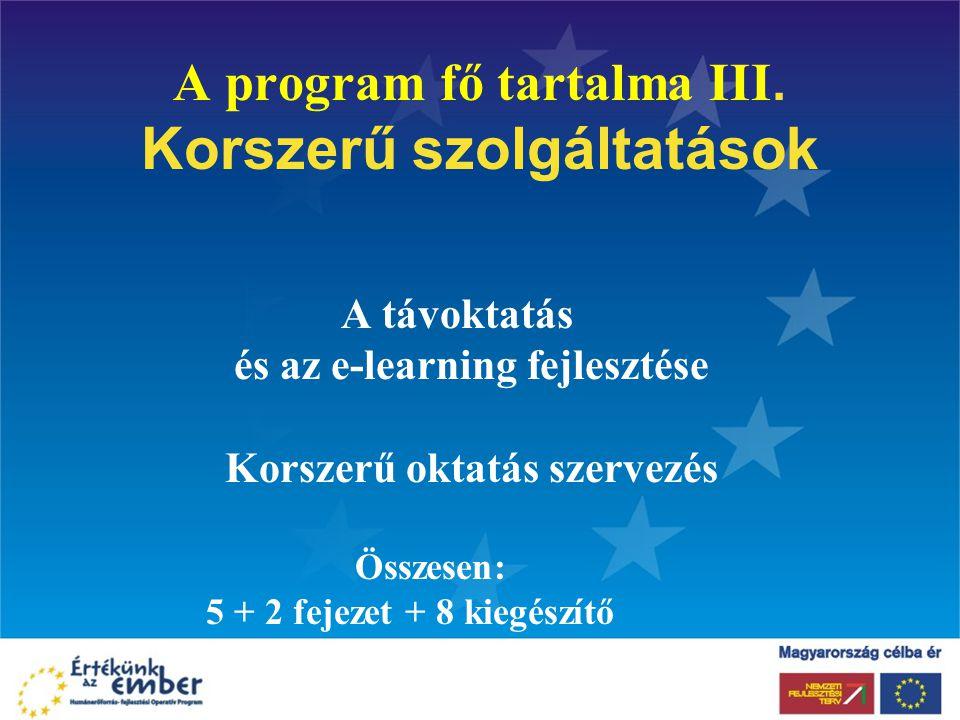 A program fő tartalma III. Korszerű szolgáltatások A távoktatás és az e-learning fejlesztése Korszerű oktatás szervezés Összesen: 5 + 2 fejezet + 8 ki