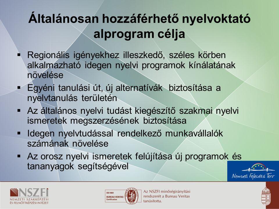 4 Általánosan hozzáférhető nyelvoktató alprogram célja  Regionális igényekhez illeszkedő, széles körben alkalmazható idegen nyelvi programok kínálatának növelése  Egyéni tanulási út, új alternatívák biztosítása a nyelvtanulás területén  Az általános nyelvi tudást kiegészítő szakmai nyelvi ismeretek megszerzésének biztosítása  Idegen nyelvtudással rendelkező munkavállalók számának növelése  Az orosz nyelvi ismeretek felújítása új programok és tananyagok segítségével