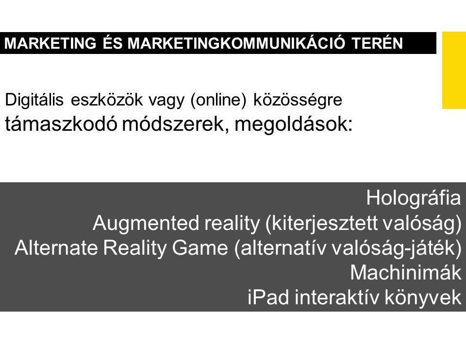 MARKETING ÉS MARKETINGKOMMUNIKÁCIÓ TERÉN Holográfia Augmented reality (kiterjesztett valóság) Alternate Reality Game (alternatív valóság-játék) Machinimák iPad interaktív könyvek Digitális eszközök vagy (online) közösségre támaszkodó módszerek, megoldások: