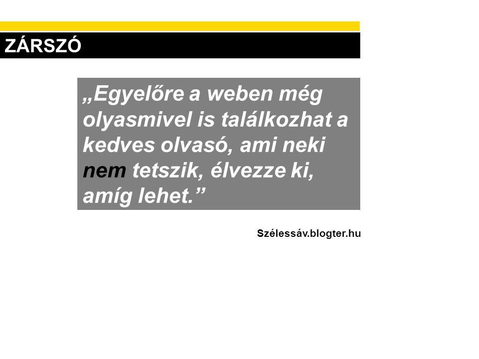 """ZÁRSZÓ """"Egyelőre a weben még olyasmivel is találkozhat a kedves olvasó, ami neki nem tetszik, élvezze ki, amíg lehet."""" Szélessáv.blogter.hu"""
