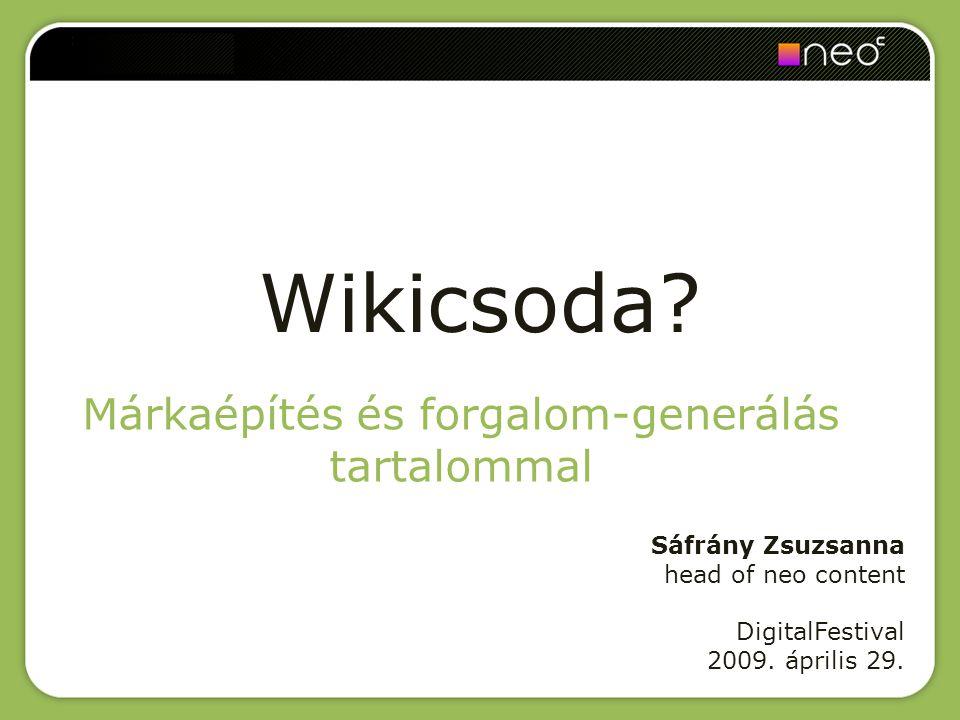 Wikicsoda? Márkaépítés és forgalom-generálás tartalommal Sáfrány Zsuzsanna head of neo content DigitalFestival 2009. április 29.