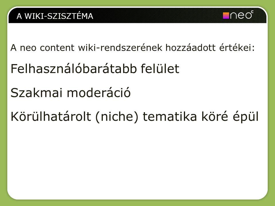Felhasználóbarátabb felület Szakmai moderáció Körülhatárolt (niche) tematika köré épül A WIKI-SZISZTÉMA A neo content wiki-rendszerének hozzáadott ért