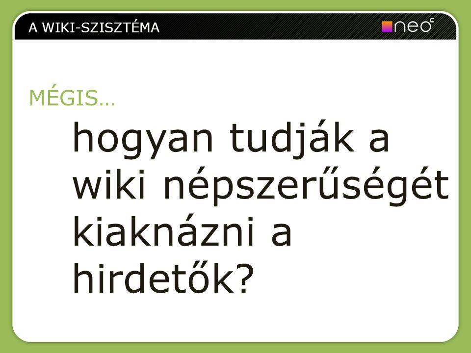 Felhasználóbarátabb felület Szakmai moderáció Körülhatárolt (niche) tematika köré épül A WIKI-SZISZTÉMA A neo content wiki-rendszerének hozzáadott értékei: