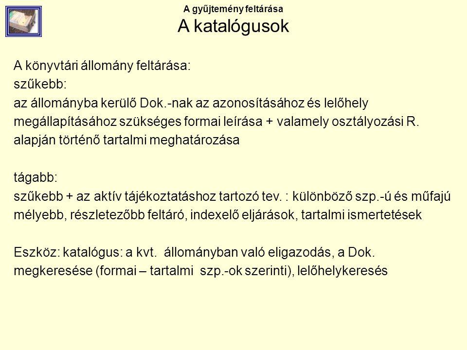 A gyűjtemény feltárása A katalógusok A katalogizálás történetének áttekintése: a könyvnyomtatás nagyipari és az elektronizáció korában – Az IFLA erőfeszítései Az Egyetemes Bibliográfiai Számbavétel Az ISBD – program International Standard Bibliographic Description (cserélhetőség, nyelvi korlátok leküzdése, géppel olvasható formátumra való átalakítás megkönnyítésére) Nemzetközi csereformátumok Magyarországon: MSZ3424-es szabvány-család – bibliográfiai leírások MSZ ISO Kiegészítő szabványok: rövidítések, kódok, átírás 