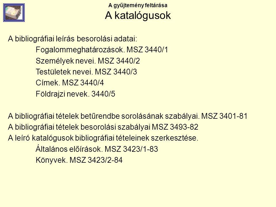 A gyűjtemény feltárása A katalógusok A bibliográfiai leírás besorolási adatai: Fogalommeghatározások. MSZ 3440/1 Személyek nevei. MSZ 3440/2 Testülete