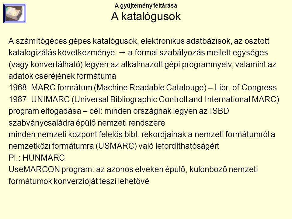 A gyűjtemény feltárása A katalógusok A számítógépes gépes katalógusok, elektronikus adatbázisok, az osztott katalogizálás következménye:  a formai sz