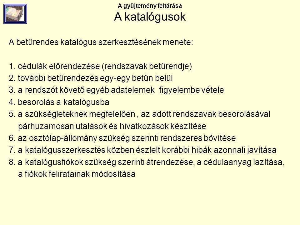 A gyűjtemény feltárása A katalógusok A betűrendes katalógus szerkesztésének menete: 1. cédulák előrendezése (rendszavak betűrendje) 2. további betűren