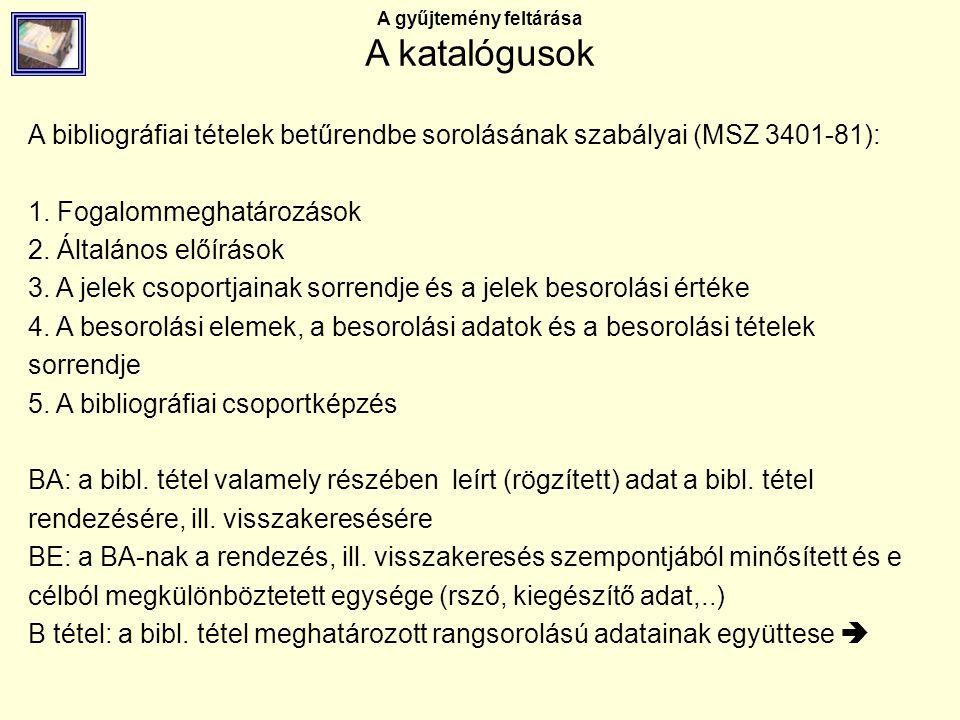 A gyűjtemény feltárása A katalógusok A bibliográfiai tételek betűrendbe sorolásának szabályai (MSZ 3401-81): 1. Fogalommeghatározások 2. Általános elő
