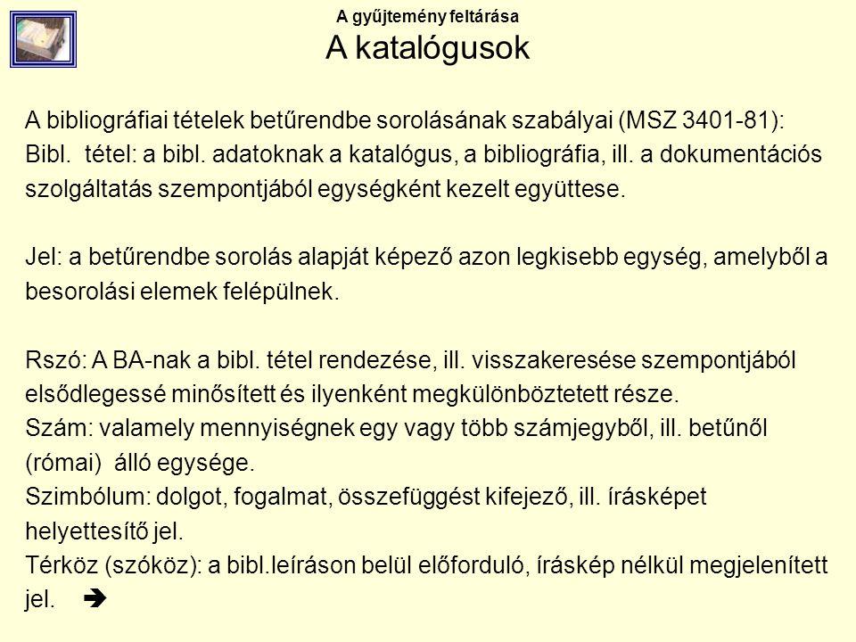 A gyűjtemény feltárása A katalógusok A bibliográfiai tételek betűrendbe sorolásának szabályai (MSZ 3401-81): Bibl. tétel: a bibl. adatoknak a katalógu