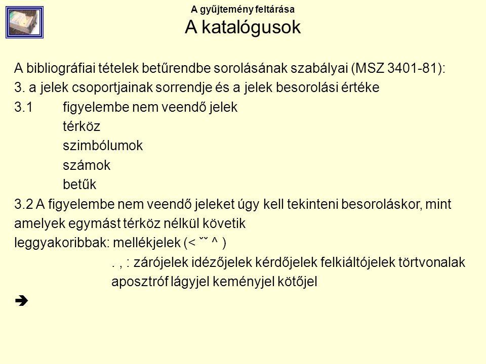 A gyűjtemény feltárása A katalógusok A bibliográfiai tételek betűrendbe sorolásának szabályai (MSZ 3401-81): 3. a jelek csoportjainak sorrendje és a j
