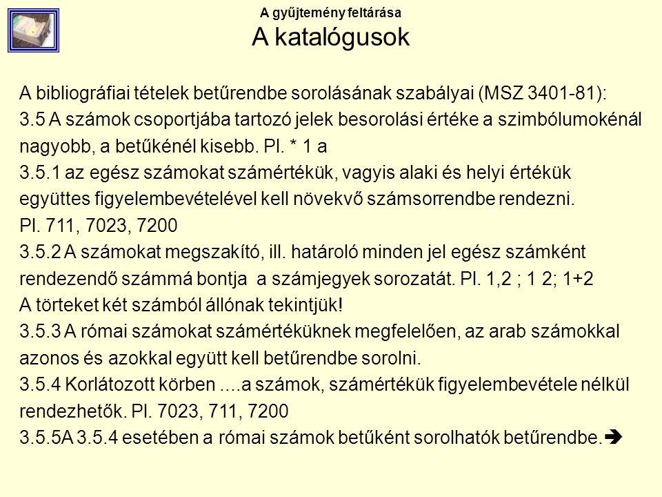 A gyűjtemény feltárása A katalógusok A bibliográfiai tételek betűrendbe sorolásának szabályai (MSZ 3401-81): 3.5 A számok csoportjába tartozó jelek be