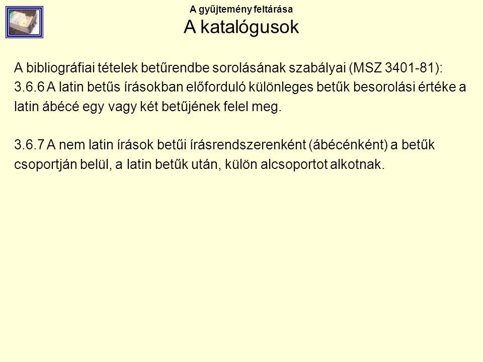 A gyűjtemény feltárása A katalógusok A bibliográfiai tételek betűrendbe sorolásának szabályai (MSZ 3401-81): 3.6.6 A latin betűs írásokban előforduló