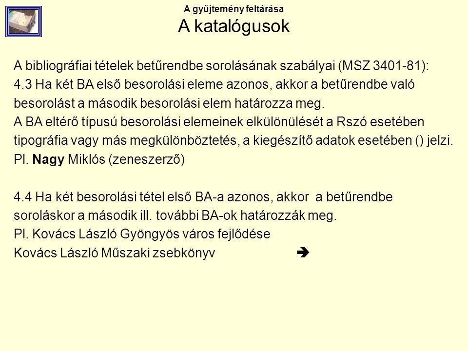 A gyűjtemény feltárása A katalógusok A bibliográfiai tételek betűrendbe sorolásának szabályai (MSZ 3401-81): 4.3 Ha két BA első besorolási eleme azono