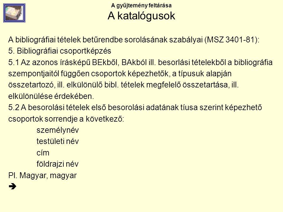 A gyűjtemény feltárása A katalógusok A bibliográfiai tételek betűrendbe sorolásának szabályai (MSZ 3401-81): 5. Bibliográfiai csoportképzés 5.1 Az azo