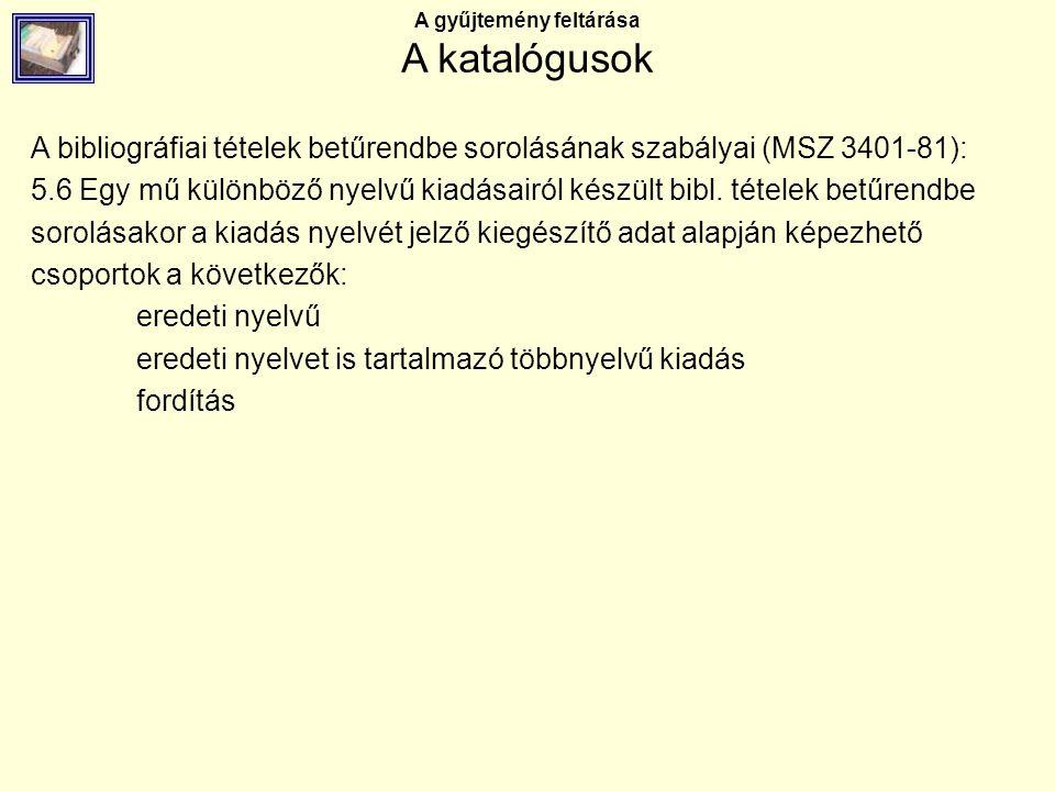 A gyűjtemény feltárása A katalógusok A bibliográfiai tételek betűrendbe sorolásának szabályai (MSZ 3401-81): 5.6 Egy mű különböző nyelvű kiadásairól k