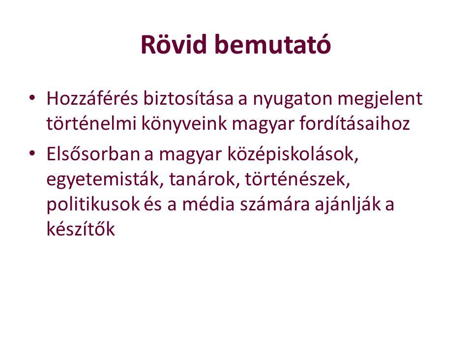 Rövid bemutató Hozzáférés biztosítása a nyugaton megjelent történelmi könyveink magyar fordításaihoz Elsősorban a magyar középiskolások, egyetemisták, tanárok, történészek, politikusok és a média számára ajánlják a készítők