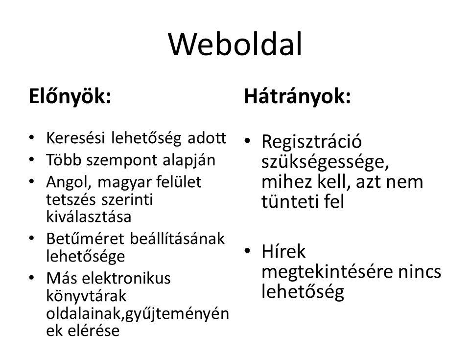 Weboldal Előnyök: Keresési lehetőség adott Több szempont alapján Angol, magyar felület tetszés szerinti kiválasztása Betűméret beállításának lehetősége Más elektronikus könyvtárak oldalainak,gyűjteményén ek elérése Hátrányok: Regisztráció szükségessége, mihez kell, azt nem tünteti fel Hírek megtekintésére nincs lehetőség