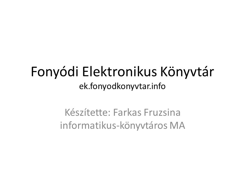 Fonyódi Elektronikus Könyvtár ek.fonyodkonyvtar.info Készítette: Farkas Fruzsina informatikus-könyvtáros MA